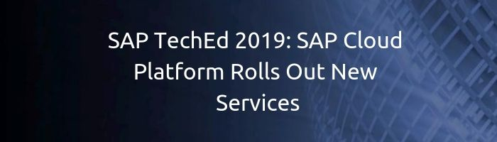 SAP TechEd 2019: SAP Cloud Platform Rolls Out New Services